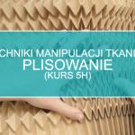 Techniki manipulacji tkaniną: Plisowanie (5h)
